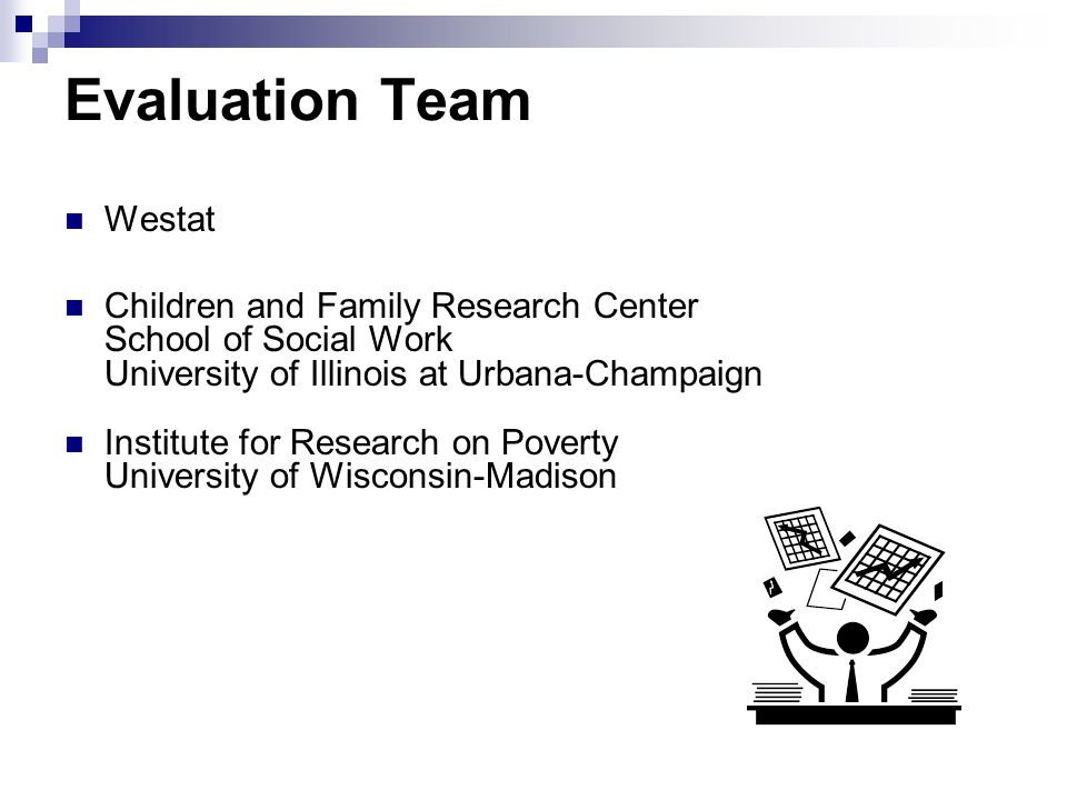 Evaluation Team Westat Children and Family Research Center School of Social Work University of Illinois at Urbana-Champaign Institute for Research on
