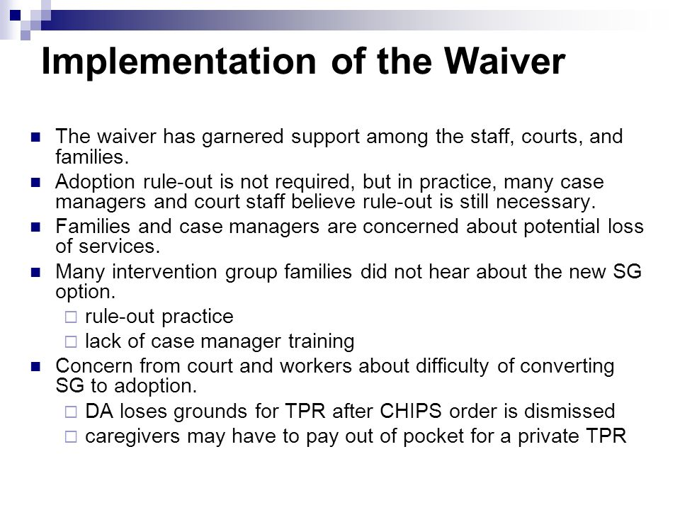 Implementation of the Waiver The waiver has garnered support among the staff, courts, and families. Adoption rule-out is not required, but in practice