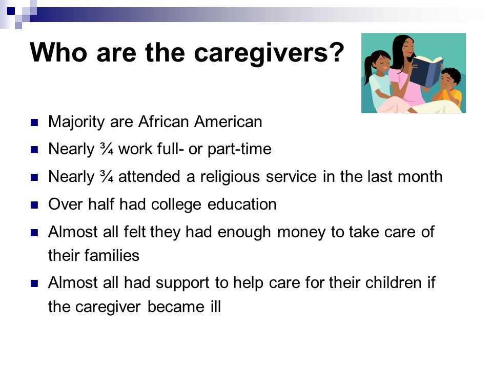 Who are the caregivers? Majority are African American Nearly ¾ work full- or part-time Nearly ¾ attended a religious service in the last month Over ha