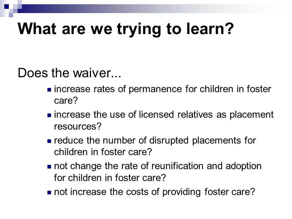 What are we trying to learn? Does the waiver... increase rates of permanence for children in foster care? increase the use of licensed relatives as pl