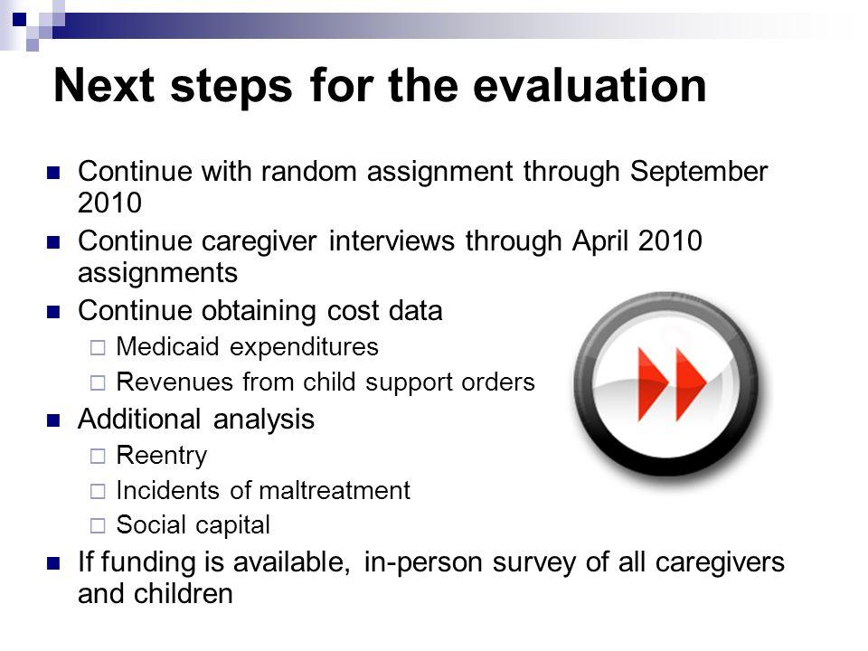 Next steps for the evaluation Continue with random assignment through September 2010 Continue caregiver interviews through April 2010 assignments Cont