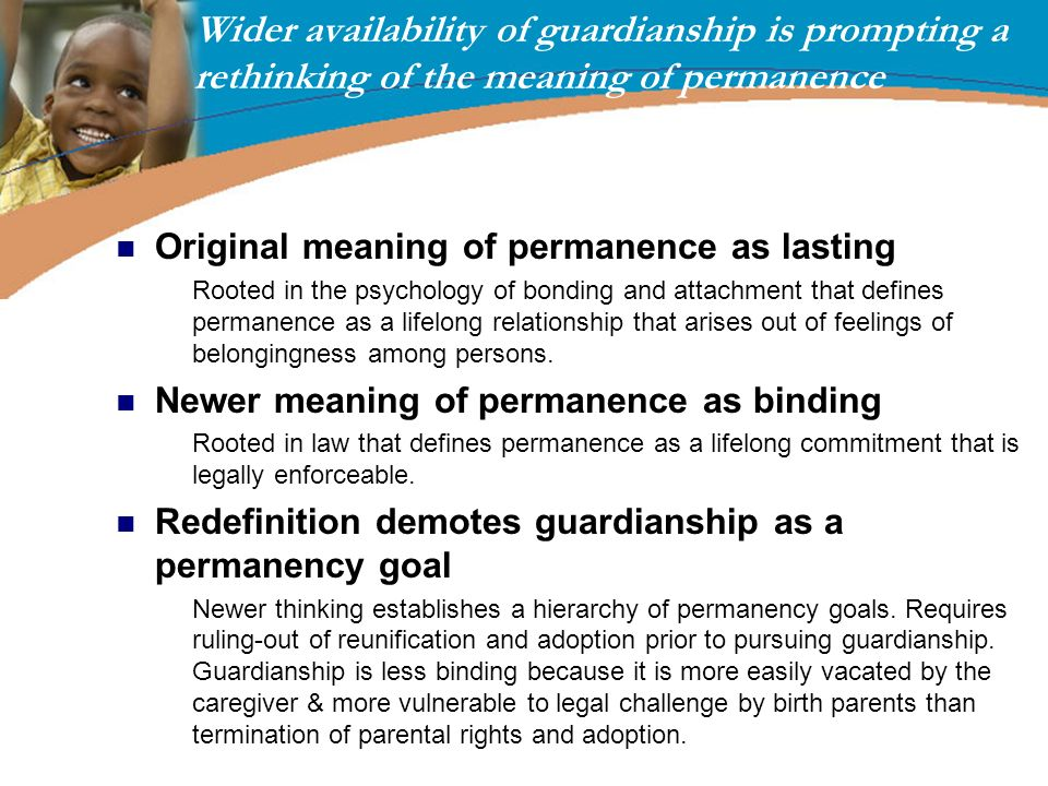 Wider availability of guardianship is prompting a rethinking of the meaning of permanence Original meaning of permanence as lasting Rooted in the psyc