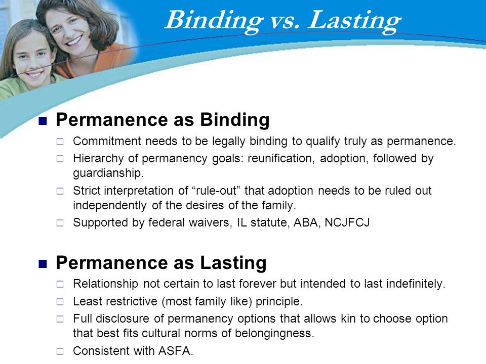 Binding vs. Lasting Permanence as Binding Commitment needs to be legally binding to qualify truly as permanence. Hierarchy of permanency goals: reunif