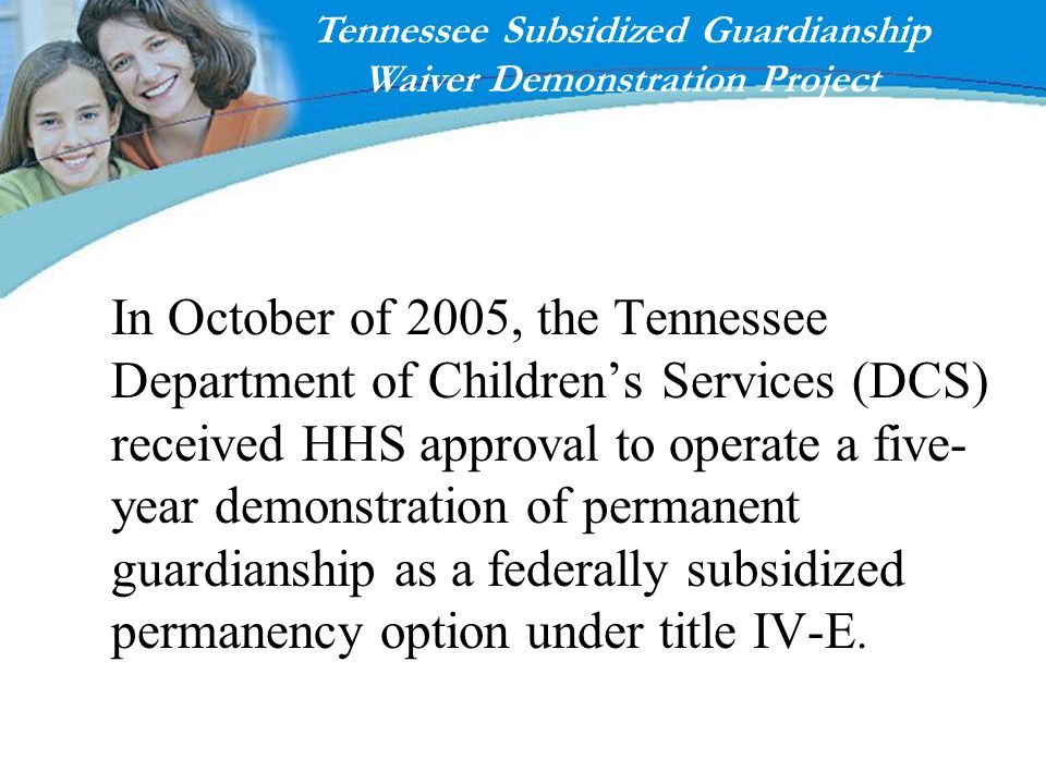 In October of 2005, the Tennessee Department of Childrens Services (DCS) received HHS approval to operate a five- year demonstration of permanent guar