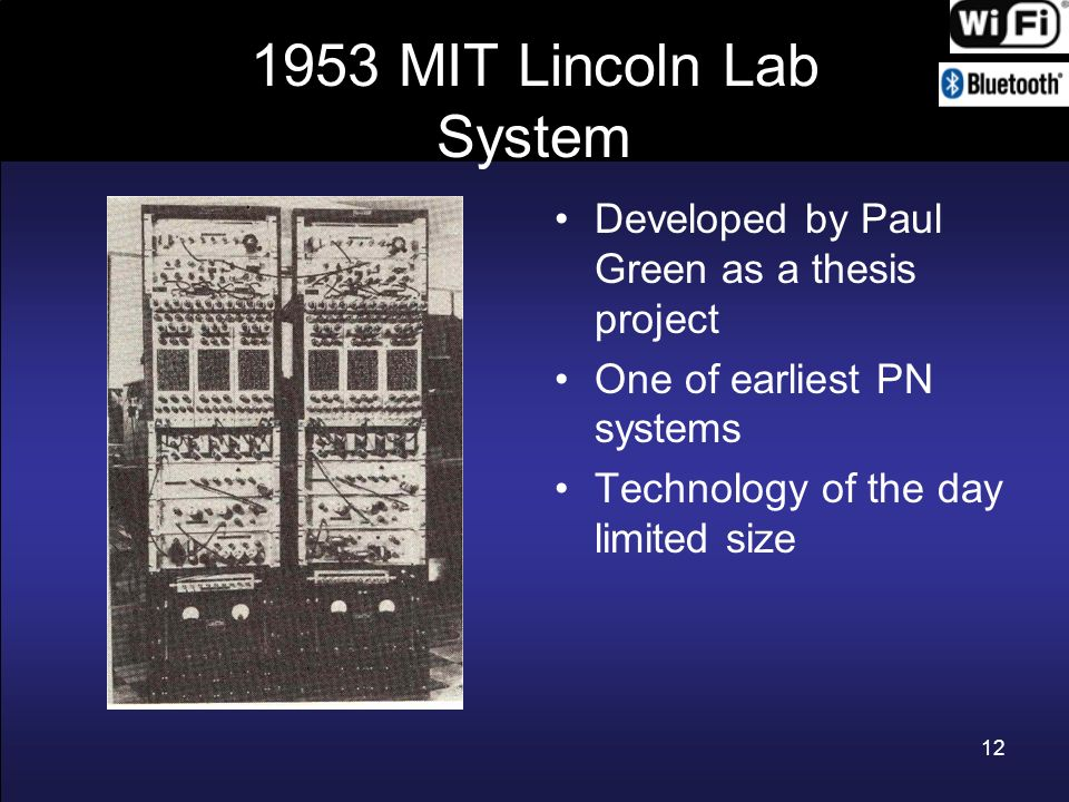 12 1953 MIT Lincoln Lab System Developed by Paul Green as a thesis project One of earliest PN systems Technology of the day limited size