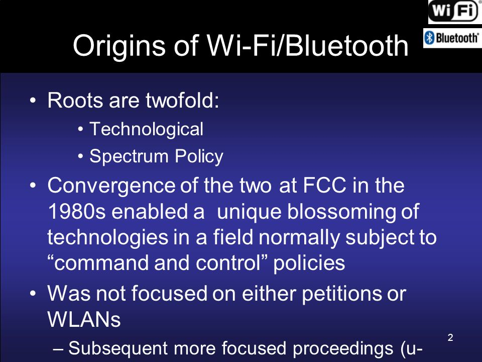 Origins of Wi-Fi/Bluetooth FCC action was a self initiative Was not focused on either external petitions or WLANs –Subsequent more focused proceedings (U- PCS and U-NII [and HIPERLAN in Europe] ) were less successful 3