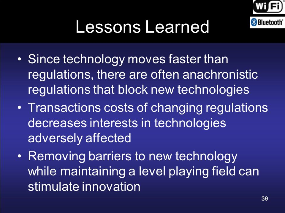 Lessons Learned Since technology moves faster than regulations, there are often anachronistic regulations that block new technologies Transactions cos