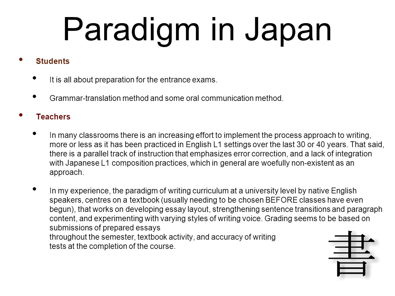 Paradigm in Japan Students It is all about preparation for the entrance exams. Grammar-translation method and some oral communication method. Teachers