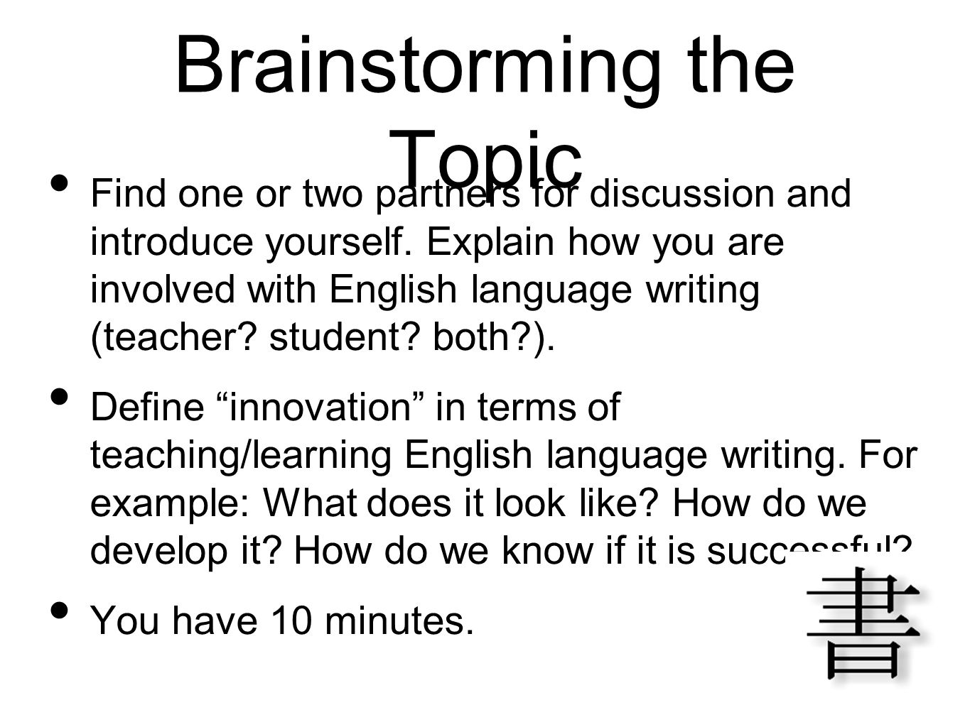 Brainstorming the Topic Find one or two partners for discussion and introduce yourself. Explain how you are involved with English language writing (te