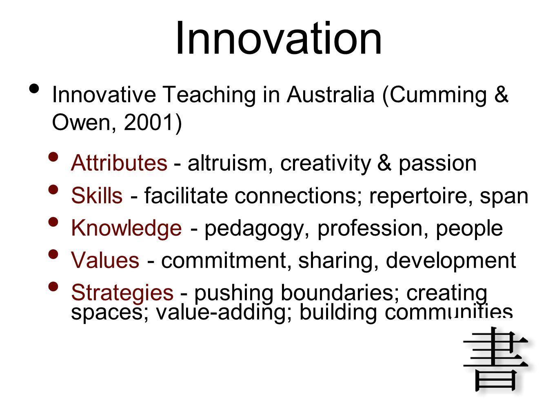 Innovation Innovative Teaching in Australia (Cumming & Owen, 2001) Attributes - altruism, creativity & passion Skills - facilitate connections; repert