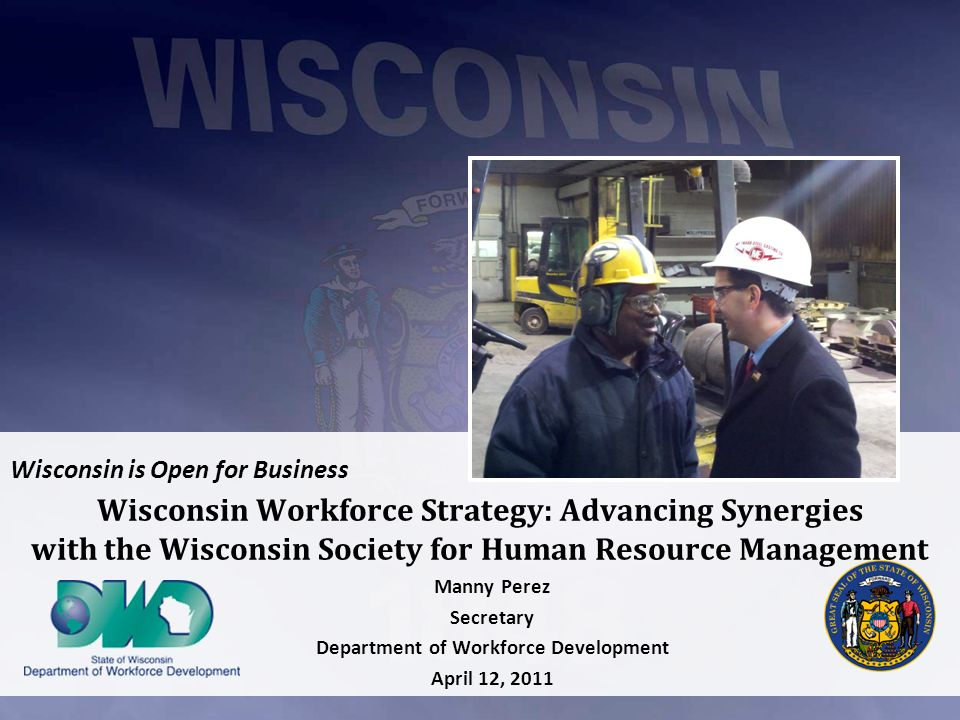 Wisconsin is Open for Business Wisconsin Workforce Strategy: Advancing Synergies with the Wisconsin Society for Human Resource Management Manny Perez Secretary Department of Workforce Development April 12, 2011