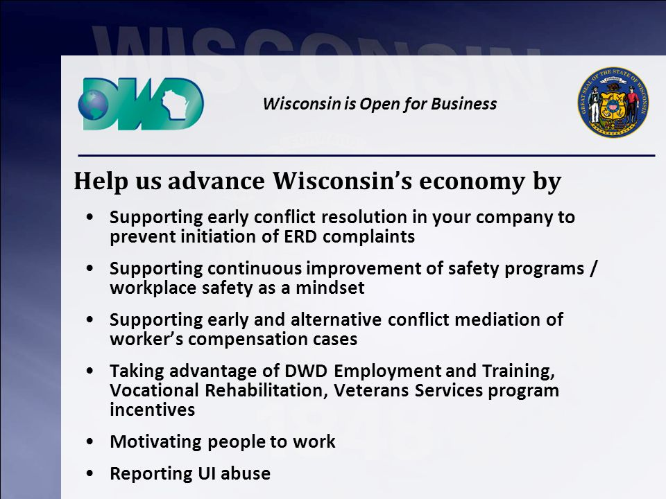 Wisconsin is Open for Business Help us advance Wisconsins economy by Supporting early conflict resolution in your company to prevent initiation of ERD complaints Supporting continuous improvement of safety programs / workplace safety as a mindset Supporting early and alternative conflict mediation of workers compensation cases Taking advantage of DWD Employment and Training, Vocational Rehabilitation, Veterans Services program incentives Motivating people to work Reporting UI abuse