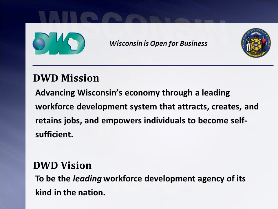 Wisconsin is Open for Business DWD Mission Advancing Wisconsins economy through a leading workforce development system that attracts, creates, and retains jobs, and empowers individuals to become self- sufficient.
