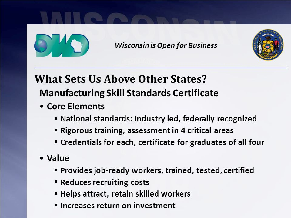 Wisconsin is Open for Business Manufacturing Skill Standards Certificate Core Elements National standards: Industry led, federally recognized Rigorous training, assessment in 4 critical areas Credentials for each, certificate for graduates of all four What Sets Us Above Other States.