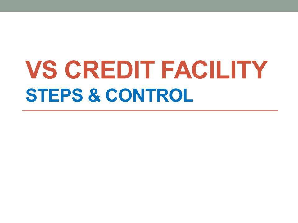 VS CREDIT FACILITY STEPS & CONTROL