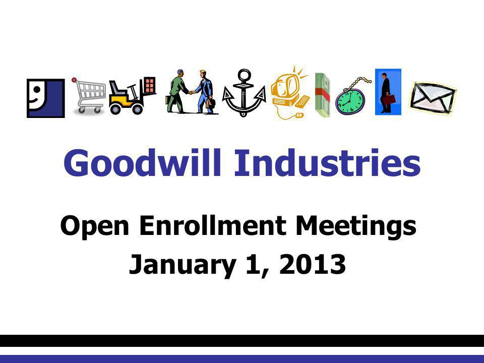 Open Enrollment Meetings January 1, 2013 Goodwill Industries
