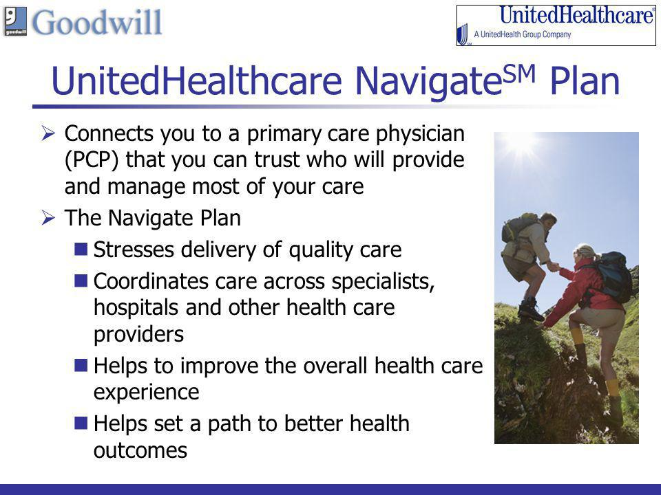 UnitedHealthcare Navigate SM Plan Connects you to a primary care physician (PCP) that you can trust who will provide and manage most of your care The