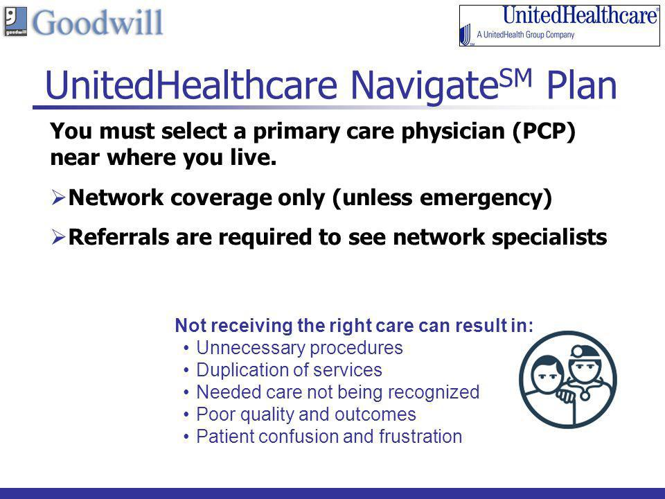 12 UnitedHealthcare Navigate SM Plan You must select a primary care physician (PCP) near where you live. Network coverage only (unless emergency) Refe