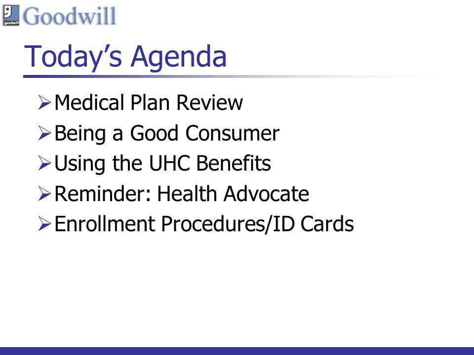 Todays Agenda Medical Plan Review Being a Good Consumer Using the UHC Benefits Reminder: Health Advocate Enrollment Procedures/ID Cards
