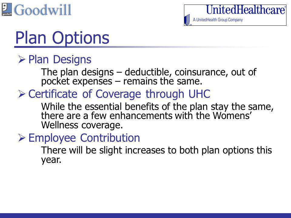 Plan Options Plan Designs The plan designs – deductible, coinsurance, out of pocket expenses – remains the same. Certificate of Coverage through UHC W