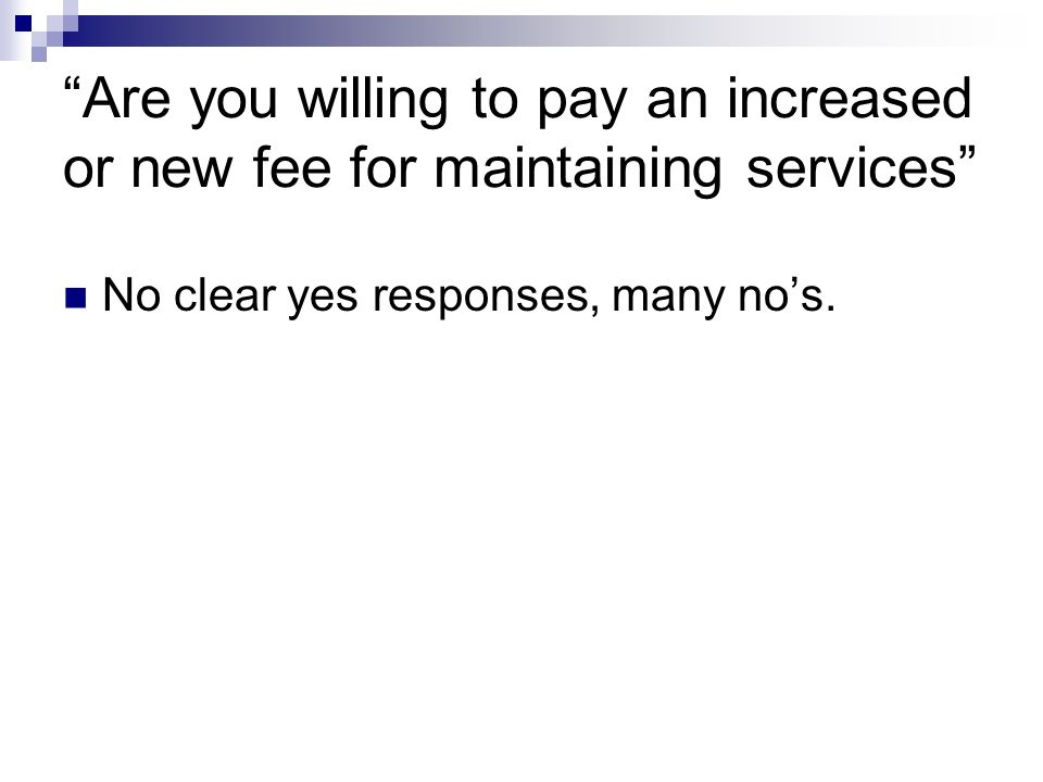 Are you willing to pay an increased or new fee for maintaining services No clear yes responses, many nos.