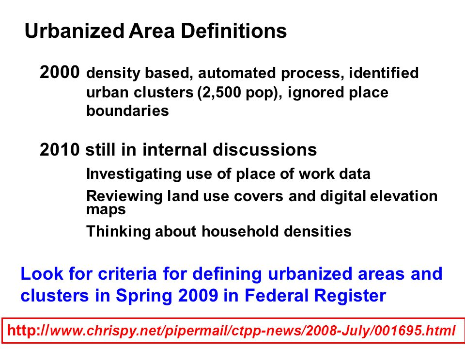 Urbanized Area Definitions http:// www.chrispy.net/pipermail/ctpp-news/2008-July/001695.html 2000 density based, automated process, identified urban c