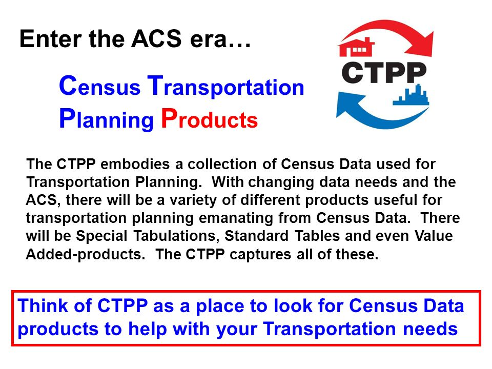 C ensus T ransportation P lanning P roducts The CTPP embodies a collection of Census Data used for Transportation Planning. With changing data needs a