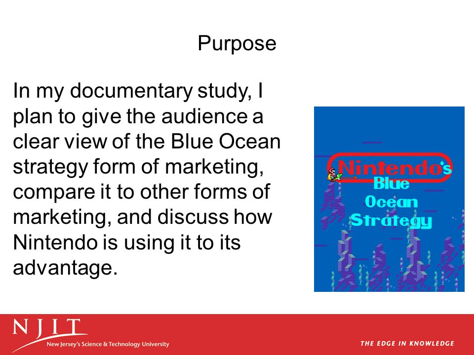 Purpose In my documentary study, I plan to give the audience a clear view of the Blue Ocean strategy form of marketing, compare it to other forms of m