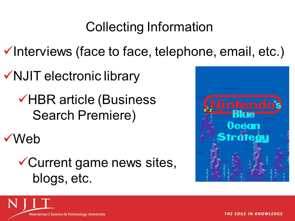 Interviews (face to face, telephone, email, etc.) NJIT electronic library HBR article (Business Search Premiere) Web Current game news sites, blogs, etc.