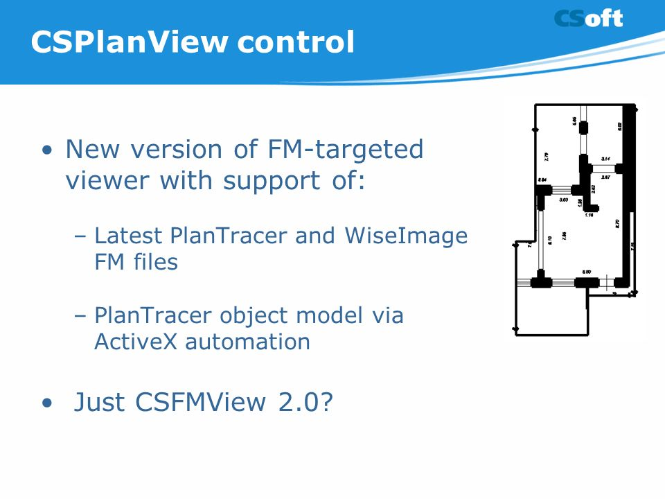 CSPlanView control New version of FM-targeted viewer with support of: –Latest PlanTracer and WiseImage FM files –PlanTracer object model via ActiveX automation Just CSFMView 2.0?