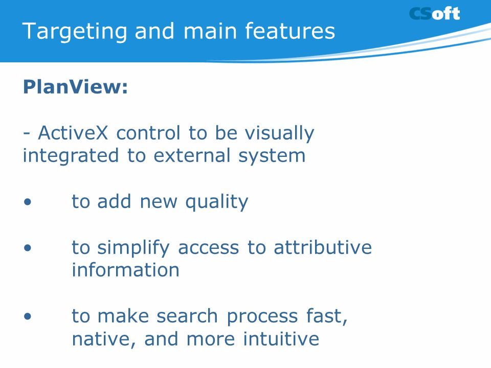 Targeting and main features PlanView: - ActiveX control to be visually integrated to external system to add new quality to simplify access to attributive information to make search process fast, native, and more intuitive