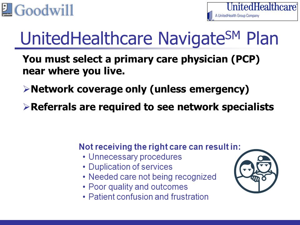 12 UnitedHealthcare Navigate SM Plan You must select a primary care physician (PCP) near where you live.