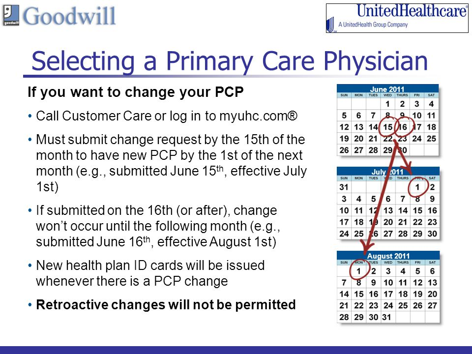 Selecting a Primary Care Physician 16 If you want to change your PCP Call Customer Care or log in to myuhc.com® Must submit change request by the 15th of the month to have new PCP by the 1st of the next month (e.g., submitted June 15 th, effective July 1st) If submitted on the 16th (or after), change wont occur until the following month (e.g., submitted June 16 th, effective August 1st) New health plan ID cards will be issued whenever there is a PCP change Retroactive changes will not be permitted June 2011 July 2011 August 2011