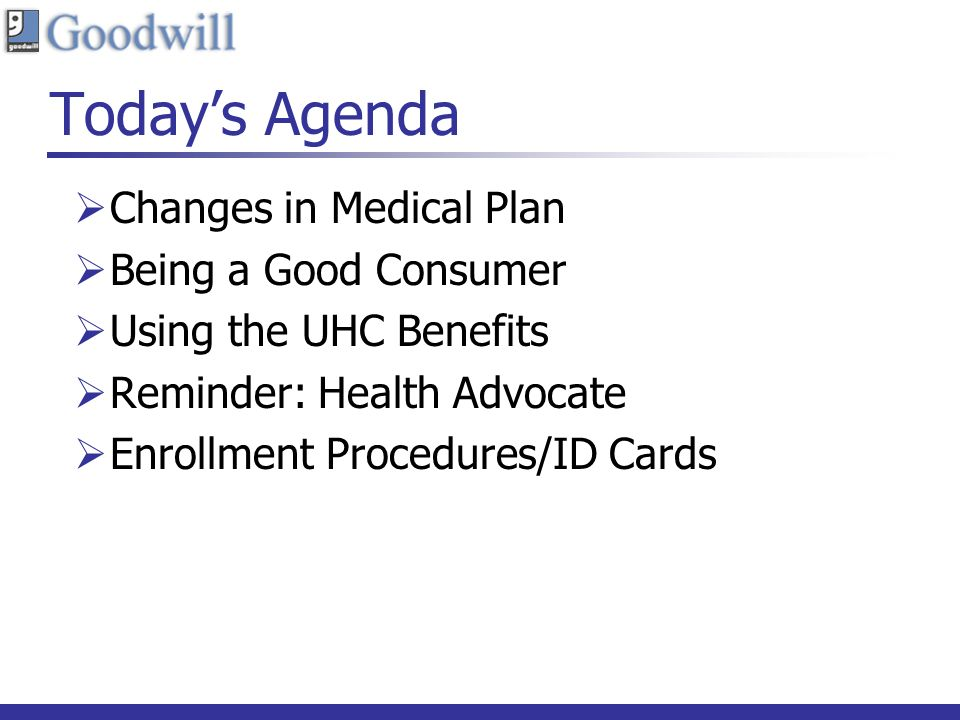 Todays Agenda Changes in Medical Plan Being a Good Consumer Using the UHC Benefits Reminder: Health Advocate Enrollment Procedures/ID Cards