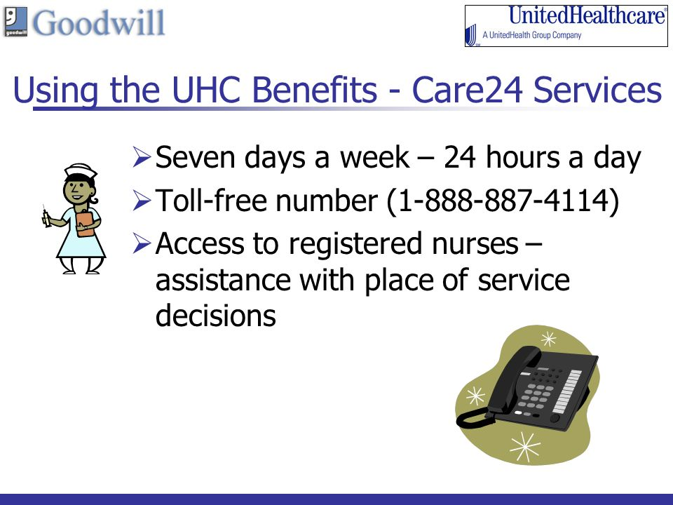 Using the UHC Benefits - Care24 Services Seven days a week – 24 hours a day Toll-free number ( ) Access to registered nurses – assistance with place of service decisions