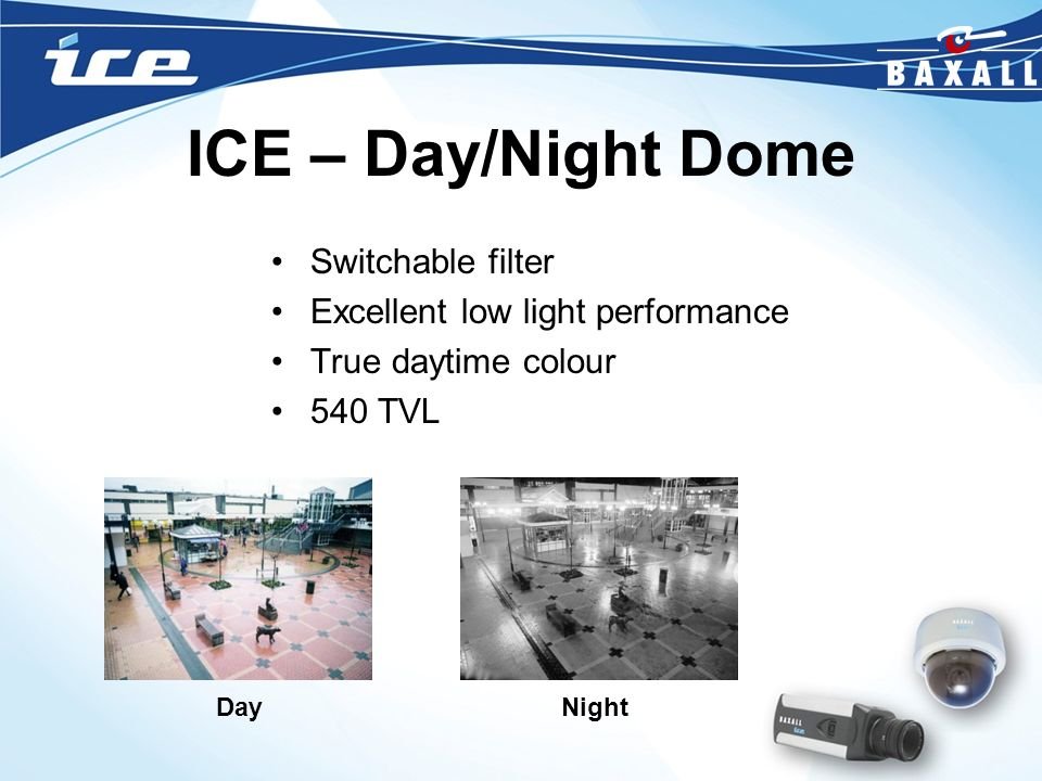 ICE – Day/Night Dome Switchable filter Excellent low light performance True daytime colour 540 TVL DayNight