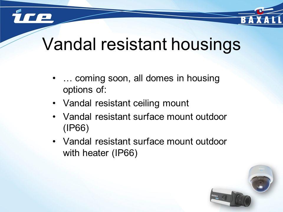 Vandal resistant housings … coming soon, all domes in housing options of: Vandal resistant ceiling mount Vandal resistant surface mount outdoor (IP66)