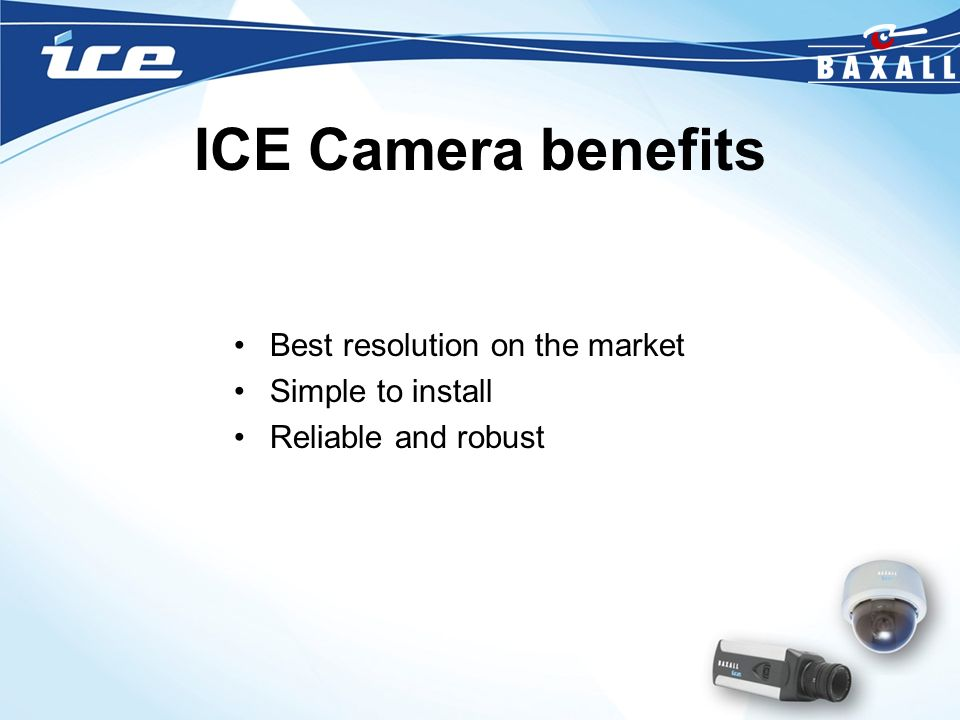 ICE Camera benefits Best resolution on the market Simple to install Reliable and robust