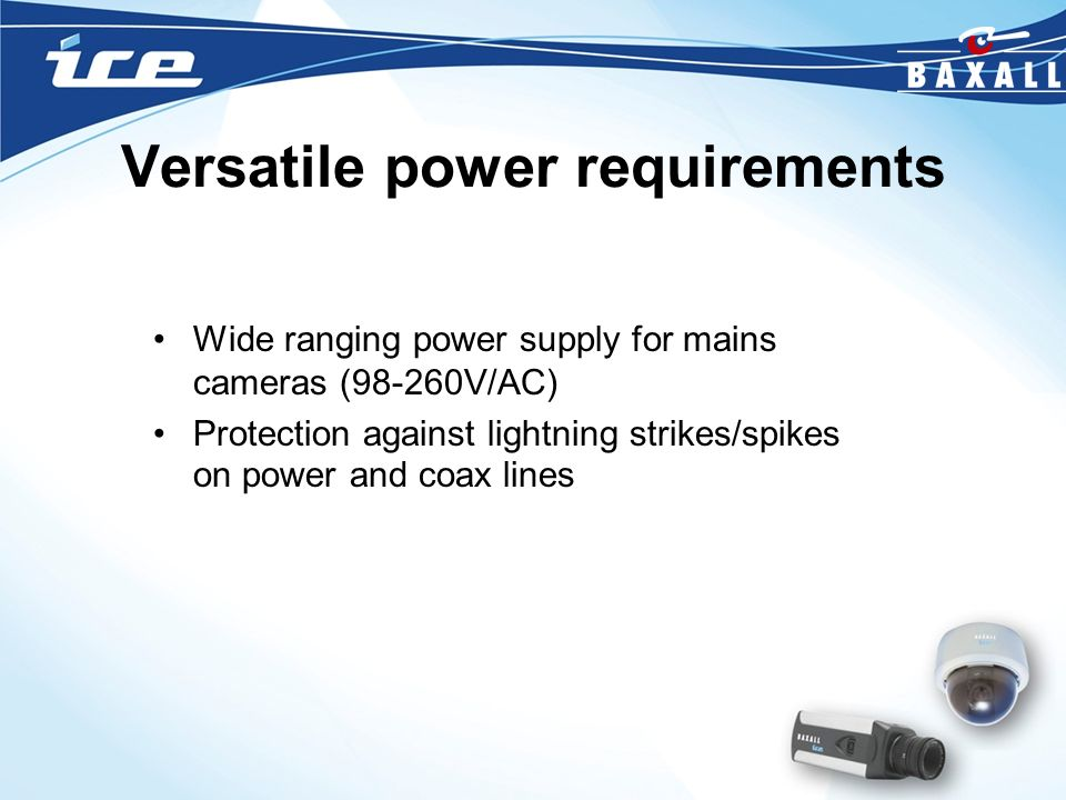Versatile power requirements Wide ranging power supply for mains cameras (98-260V/AC) Protection against lightning strikes/spikes on power and coax li
