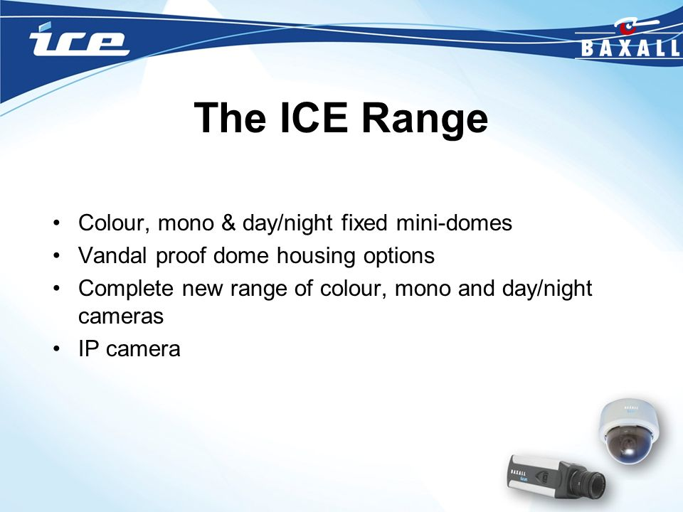 The ICE Range Colour, mono & day/night fixed mini-domes Vandal proof dome housing options Complete new range of colour, mono and day/night cameras IP