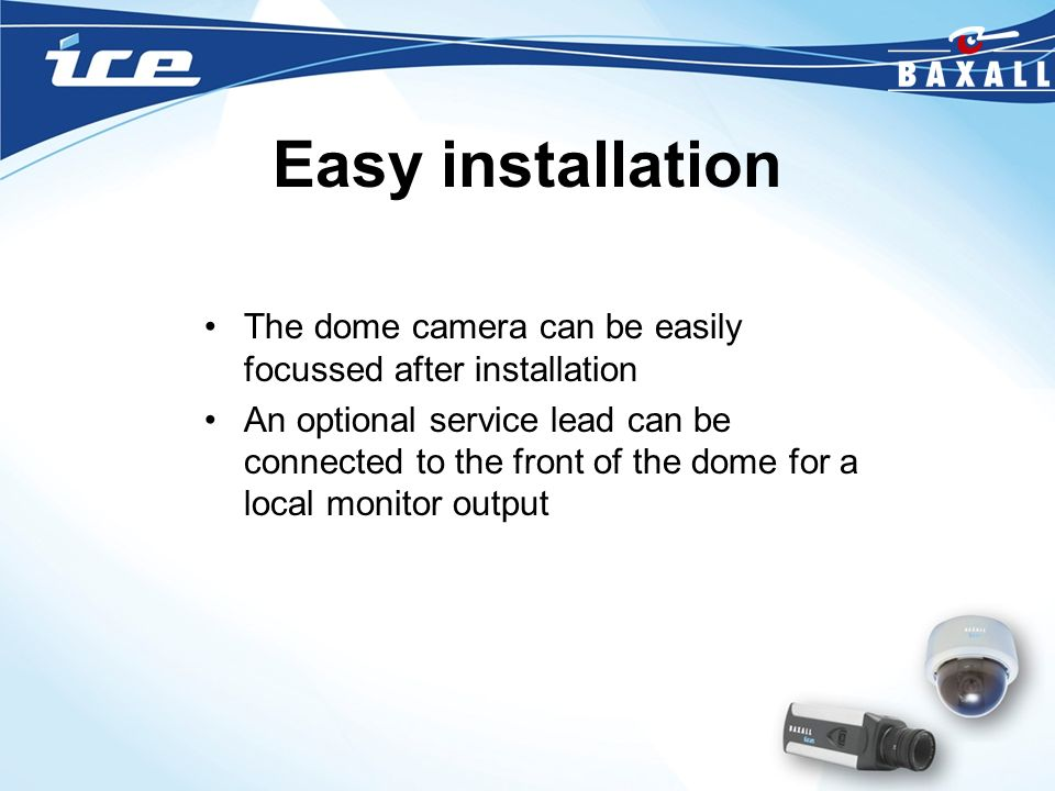 Easy installation The dome camera can be easily focussed after installation An optional service lead can be connected to the front of the dome for a l