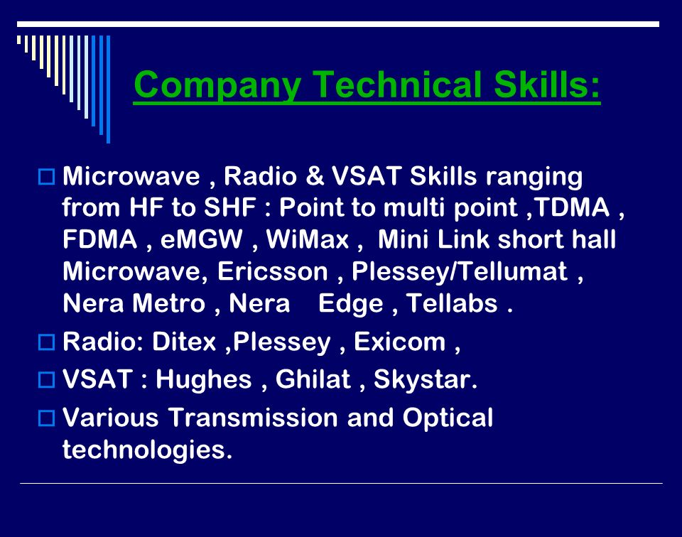 Company Technical Skills: Microwave, Radio & VSAT Skills ranging from HF to SHF : Point to multi point,TDMA, FDMA, eMGW, WiMax, Mini Link short hall Microwave, Ericsson, Plessey/Tellumat, Nera Metro, Nera Edge, Tellabs.