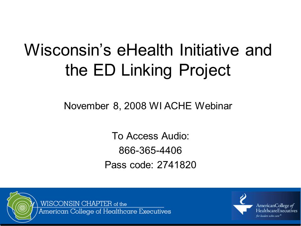 Wisconsins eHealth Initiative and the ED Linking Project November 8, 2008 WI ACHE Webinar To Access Audio: 866-365-4406 Pass code: 2741820