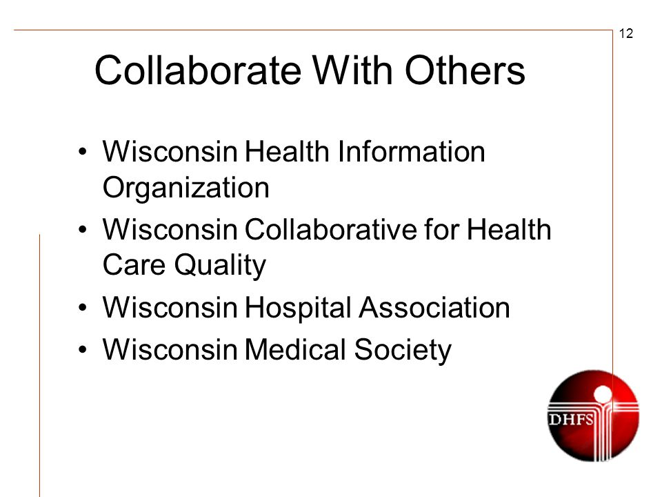 12 Collaborate With Others Wisconsin Health Information Organization Wisconsin Collaborative for Health Care Quality Wisconsin Hospital Association Wi