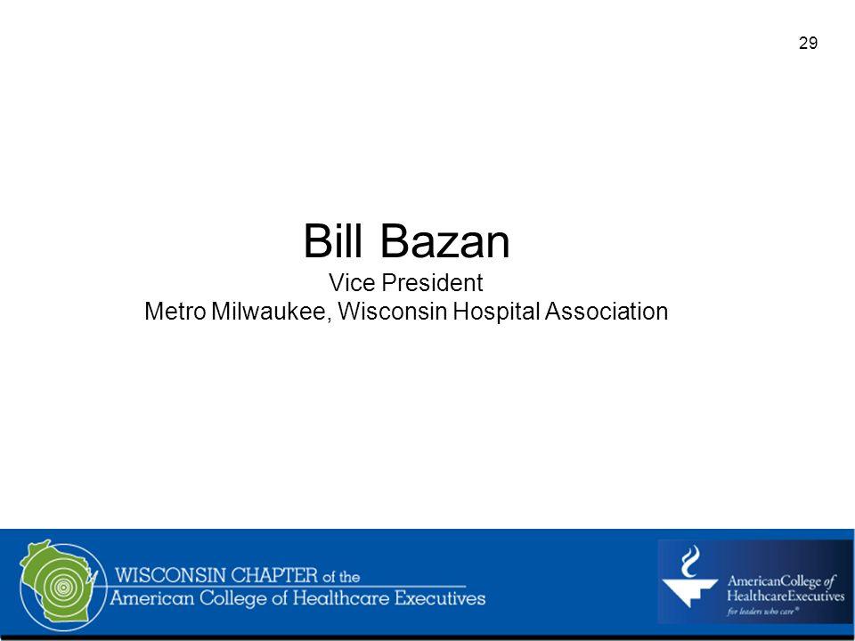29 Bill Bazan Vice President Metro Milwaukee, Wisconsin Hospital Association