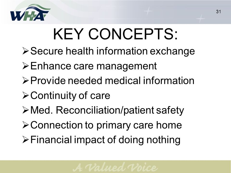 31 KEY CONCEPTS: Secure health information exchange Enhance care management Provide needed medical information Continuity of care Med. Reconciliation/