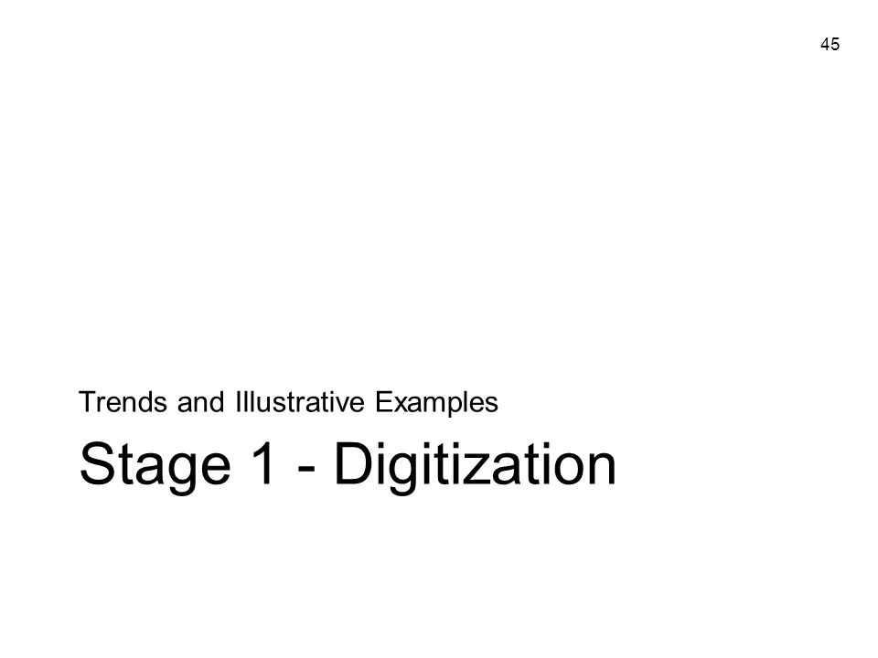 45 Stage 1 - Digitization Trends and Illustrative Examples