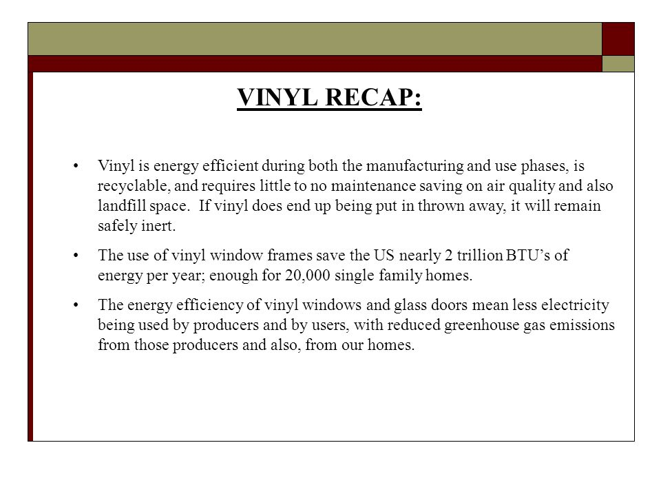 VINYL RECAP: Vinyl is energy efficient during both the manufacturing and use phases, is recyclable, and requires little to no maintenance saving on air quality and also landfill space.