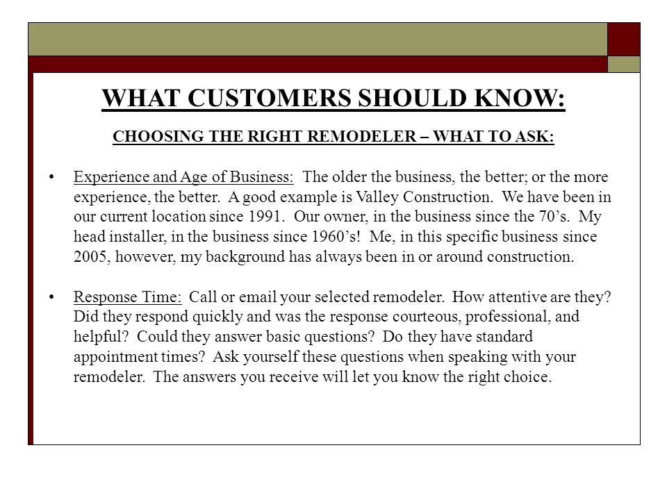 WHAT CUSTOMERS SHOULD KNOW: CHOOSING THE RIGHT REMODELER – WHAT TO ASK: Experience and Age of Business: The older the business, the better; or the more experience, the better.