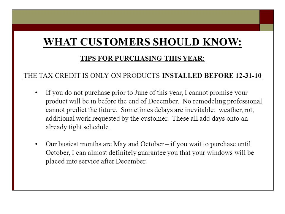 WHAT CUSTOMERS SHOULD KNOW: TIPS FOR PURCHASING THIS YEAR: THE TAX CREDIT IS ONLY ON PRODUCTS INSTALLED BEFORE 12-31-10 If you do not purchase prior to June of this year, I cannot promise your product will be in before the end of December.